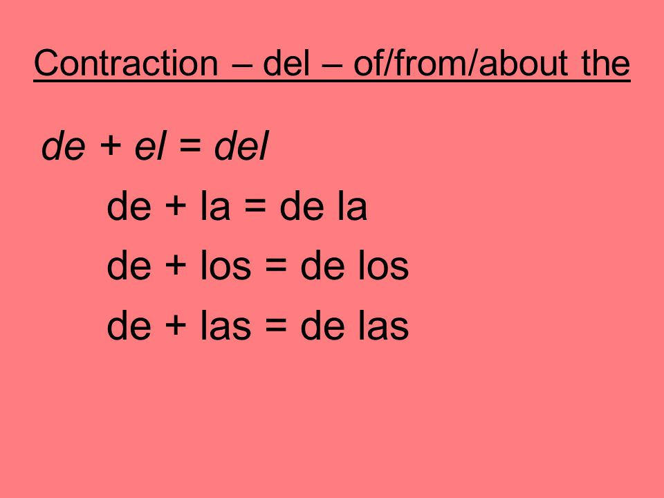 Contraction – del – of/from/about the de + el = del de + la = de la de + los = de los de + las = de las