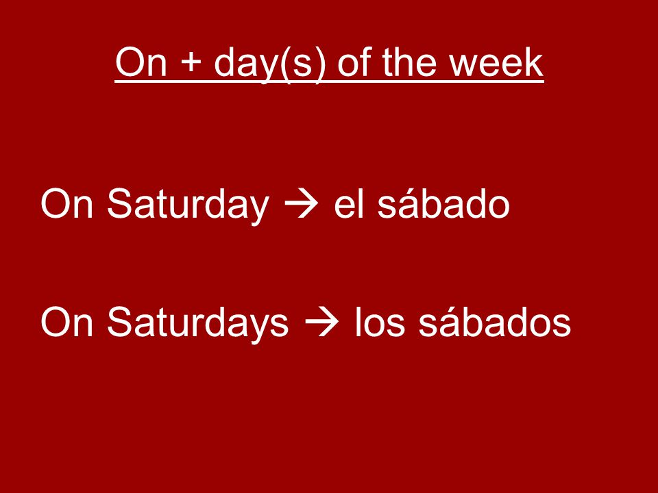 On + day(s) of the week On Saturday  el sábado On Saturdays  los sábados