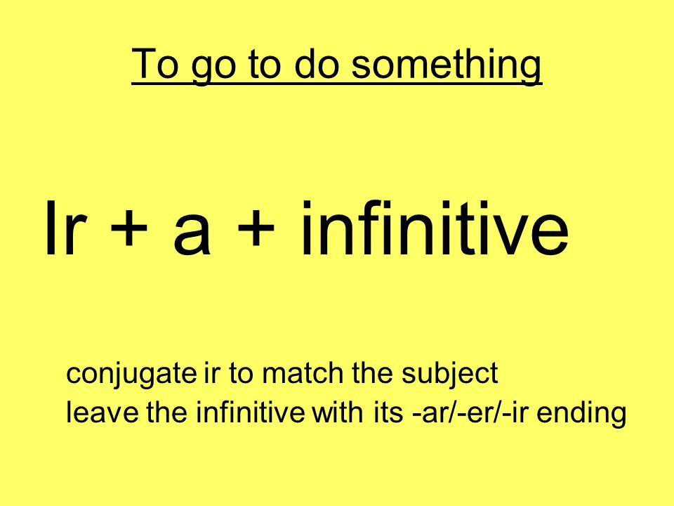 To go to do something Ir + a + infinitive conjugate ir to match the subject leave the infinitive with its -ar/-er/-ir ending