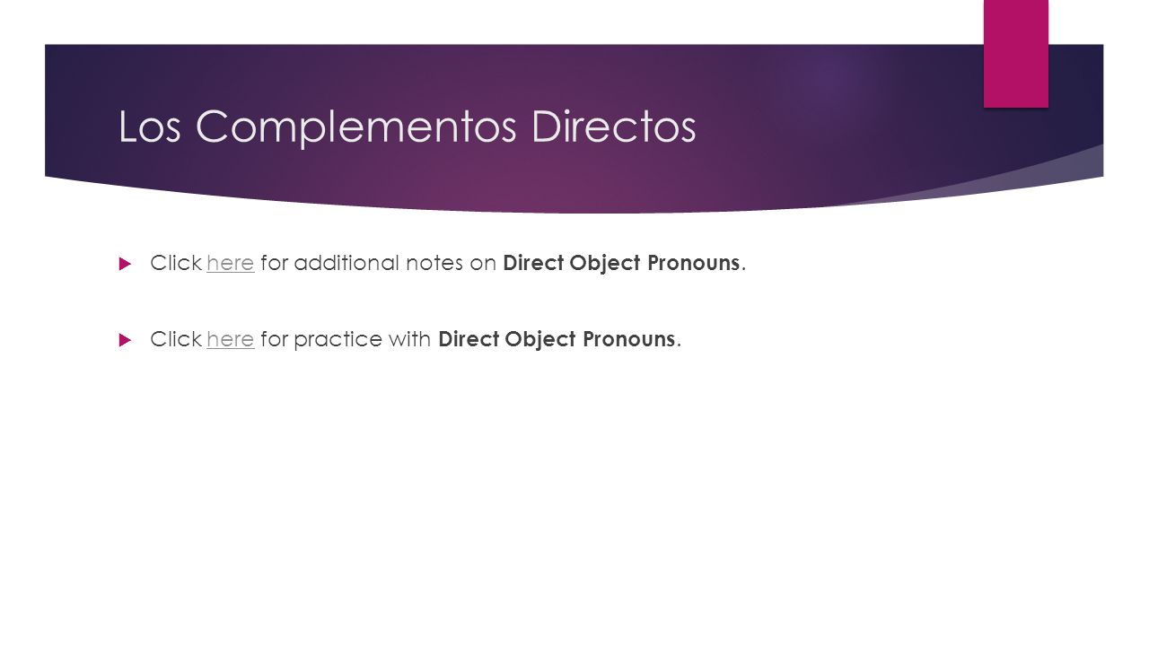 Los Complementos Directos  Click here for additional notes on Direct Object Pronouns.here  Click here for practice with Direct Object Pronouns.here