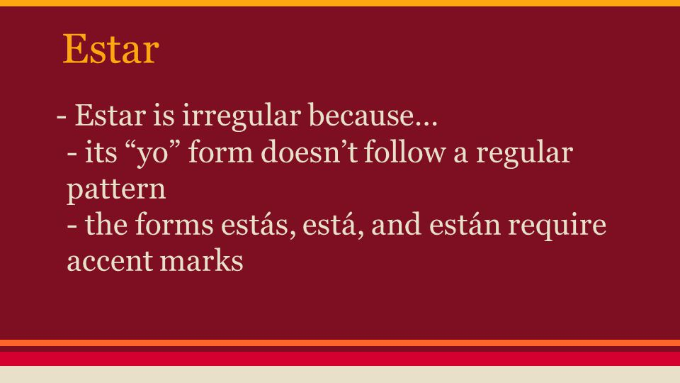 Estar - Estar is irregular because… - its yo form doesn't follow a regular pattern - the forms estás, está, and están require accent marks