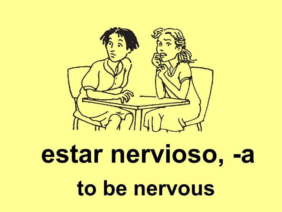 estar nervioso, -a to be nervous