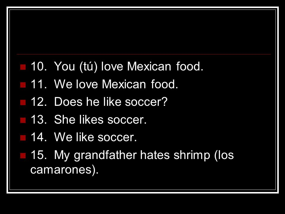 10. You (tú) love Mexican food. 11. We love Mexican food.