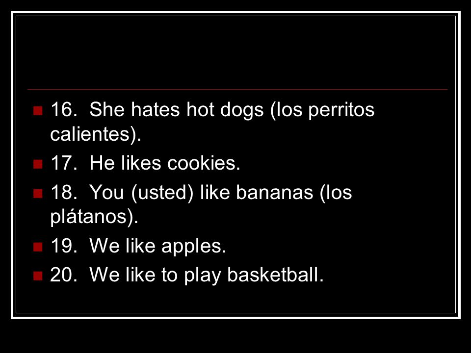 16. She hates hot dogs (los perritos calientes). 17.