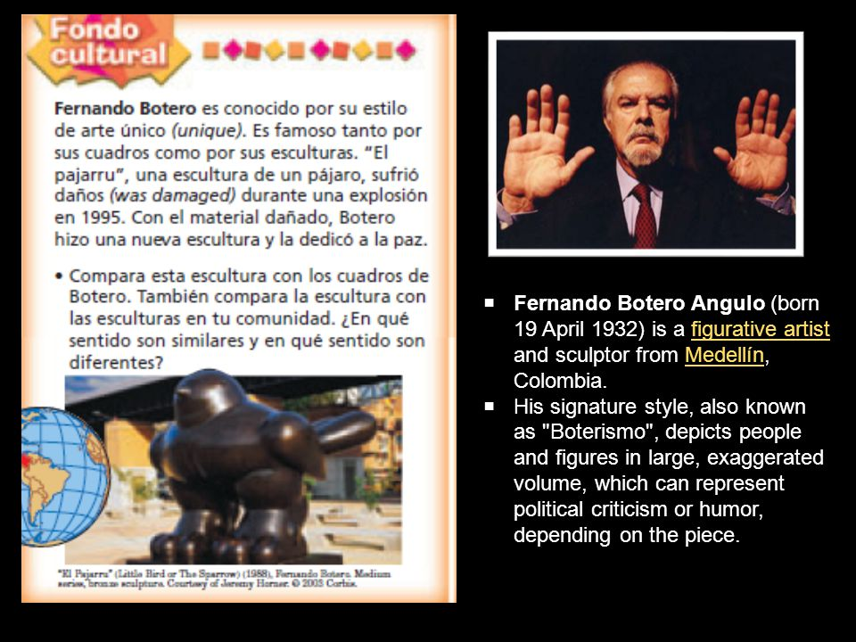  Fernando Botero Angulo (born 19 April 1932) is a figurative artist and sculptor from Medellín, Colombia.figurative artistMedellín  His signature style, also known as Boterismo , depicts people and figures in large, exaggerated volume, which can represent political criticism or humor, depending on the piece.