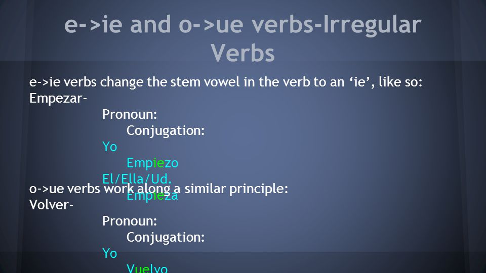 e->ie and o->ue verbs-Irregular Verbs e->ie verbs change the stem vowel in the verb to an 'ie', like so: Empezar- Pronoun: Conjugation: Yo Empiezo El/Ella/Ud.
