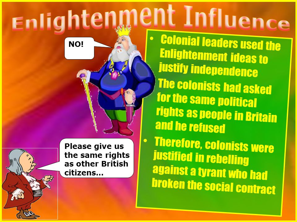 Colonial leaders used the Enlightenment ideas to justify independence The colonists had asked for the same political rights as people in Britain and he refused Therefore, colonists were justified in rebelling against a tyrant who had broken the social contract Please give us the same rights as other British citizens… NO!