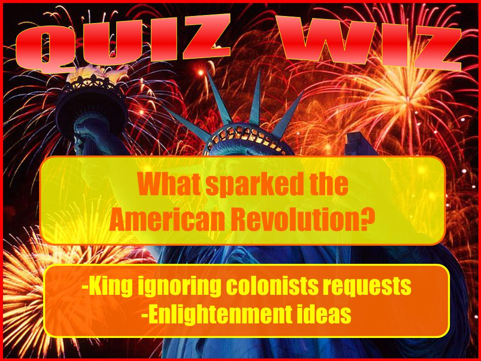 What sparked the American Revolution -King ignoring colonists requests -Enlightenment ideas