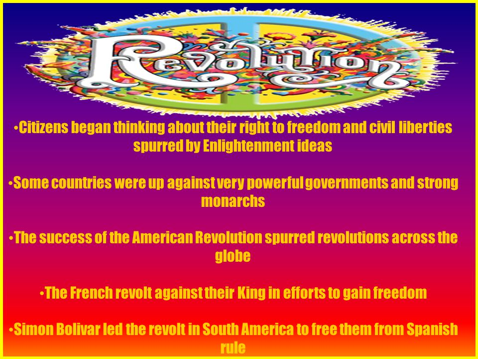 Citizens began thinking about their right to freedom and civil liberties spurred by Enlightenment ideas Some countries were up against very powerful governments and strong monarchs The success of the American Revolution spurred revolutions across the globe The French revolt against their King in efforts to gain freedom Simon Bolivar led the revolt in South America to free them from Spanish rule