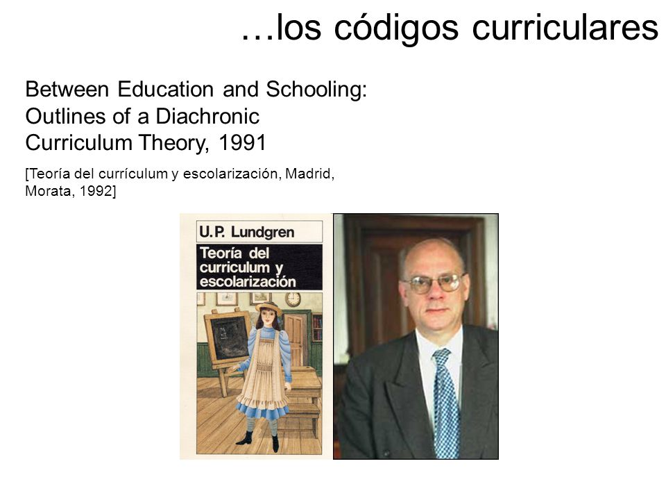 Between Education and Schooling: Outlines of a Diachronic Curriculum Theory, 1991 [Teoría del currículum y escolarización, Madrid, Morata, 1992] …los códigos curriculares