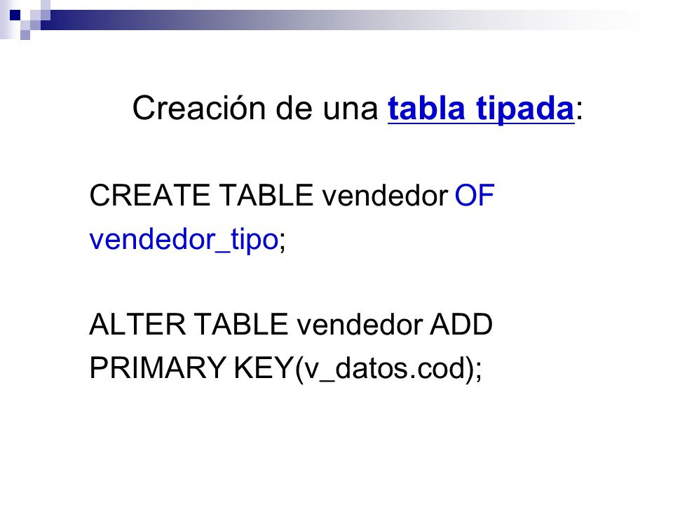 Creación de una tabla tipada: CREATE TABLE vendedor OF vendedor_tipo; ALTER TABLE vendedor ADD PRIMARY KEY(v_datos.cod);