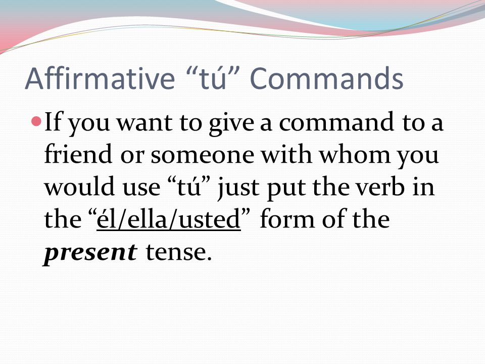 Affirmative tú Commands If you want to give a command to a friend or someone with whom you would use tú just put the verb in the él/ella/usted form of the present tense.