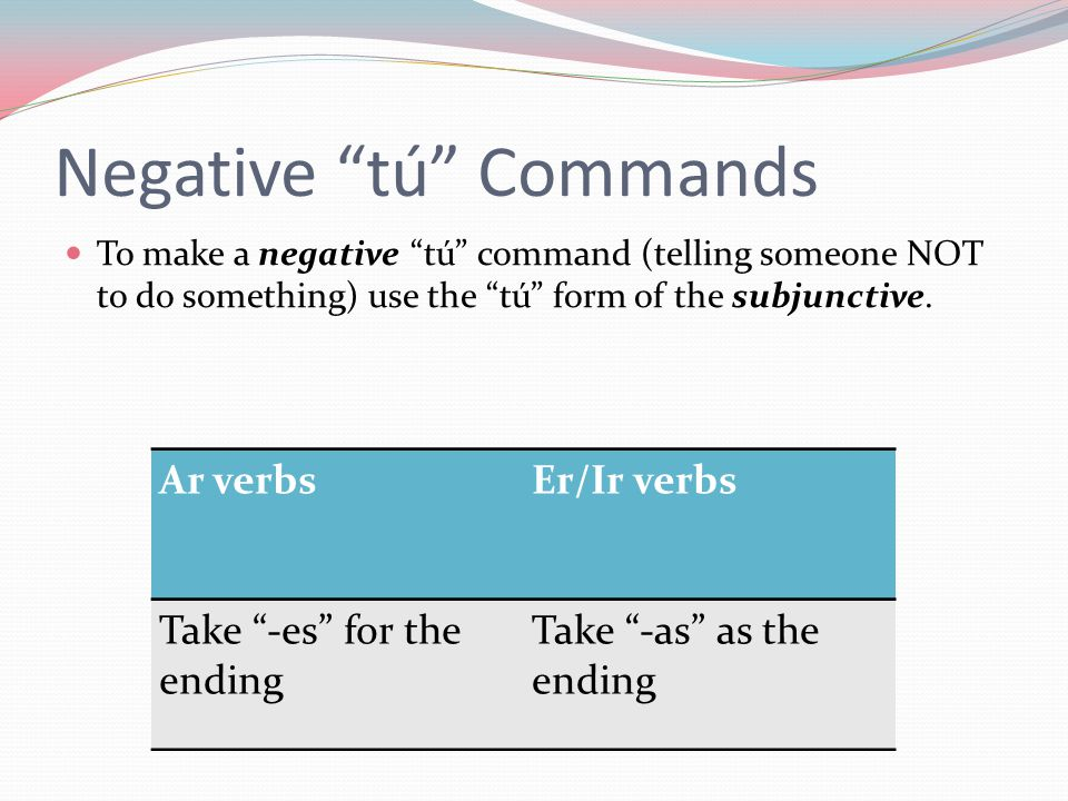 Negative tú Commands To make a negative tú command (telling someone NOT to do something) use the tú form of the subjunctive.