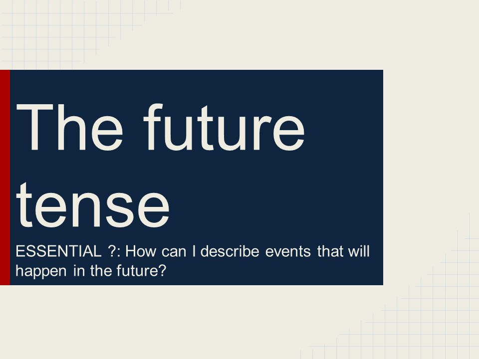 The future tense ESSENTIAL : How can I describe events that will happen in the future