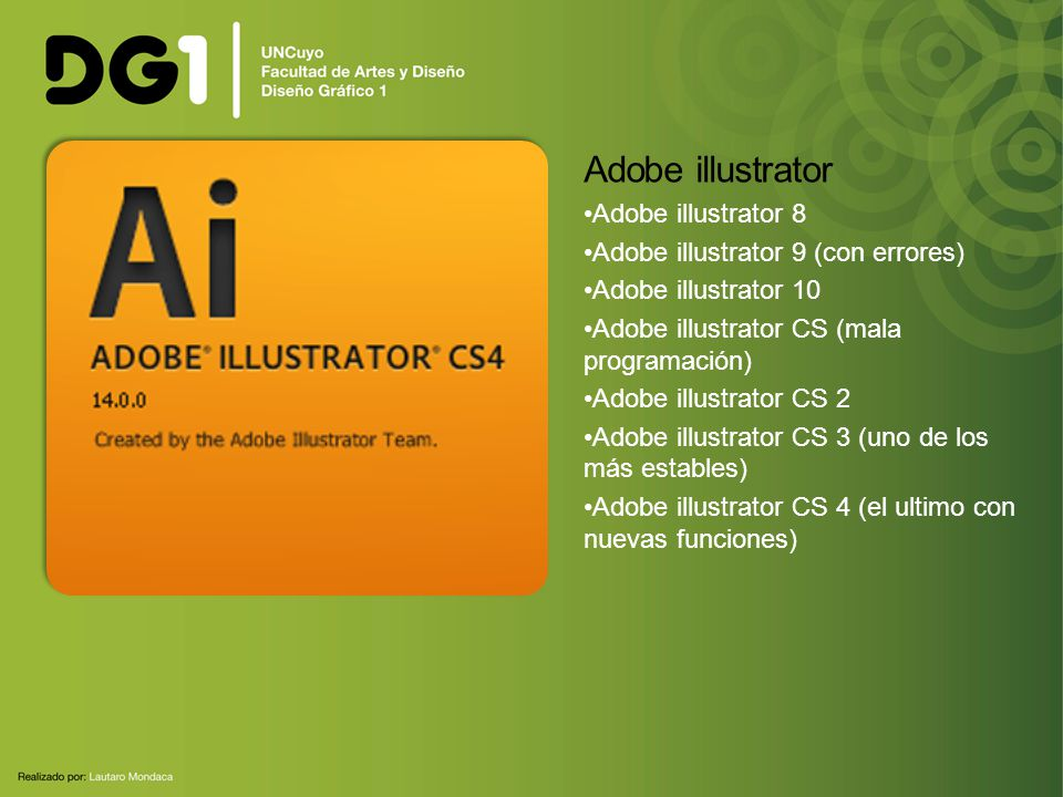 Adobe illustrator Adobe illustrator 8 Adobe illustrator 9 (con errores) Adobe illustrator 10 Adobe illustrator CS (mala programación) Adobe illustrator CS 2 Adobe illustrator CS 3 (uno de los más estables) Adobe illustrator CS 4 (el ultimo con nuevas funciones)