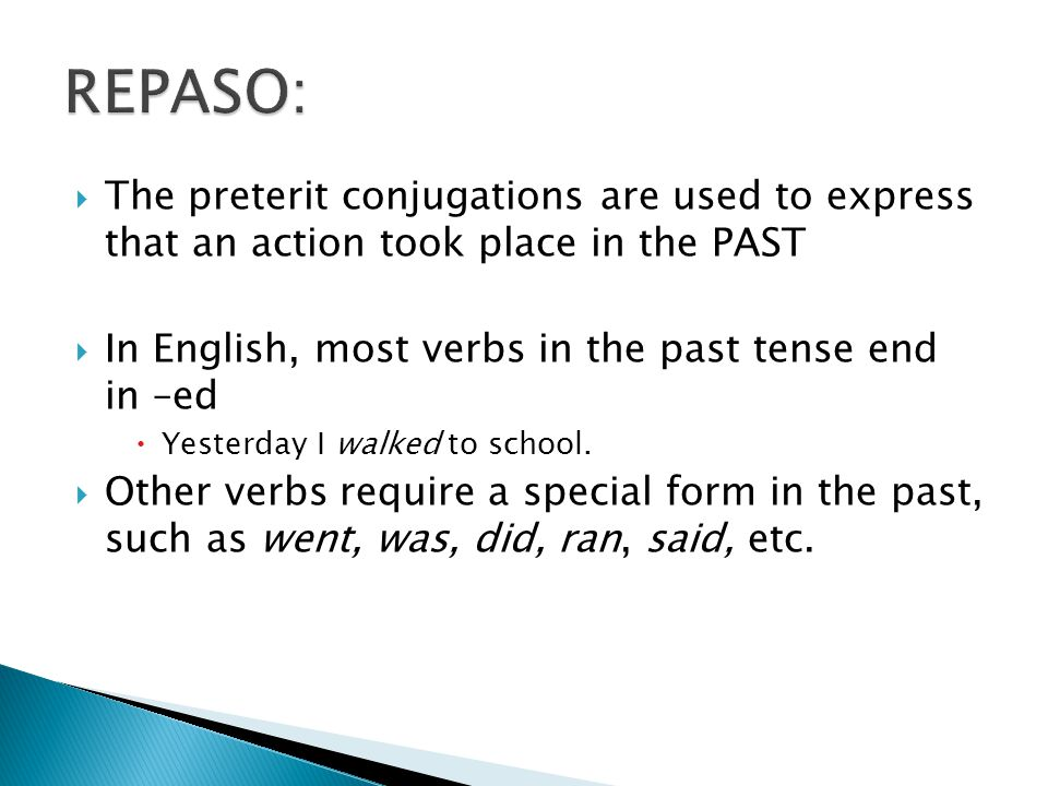  The preterit conjugations are used to express that an action took place in the PAST  In English, most verbs in the past tense end in –ed  Yesterday I walked to school.