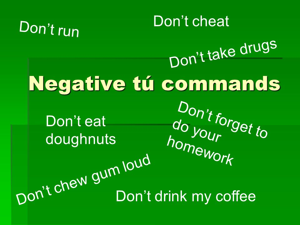 Negative tú commands Don't run Don't take drugs Don't forget to do your homework Don't cheat Don't chew gum loud Don't eat doughnuts Don't drink my coffee