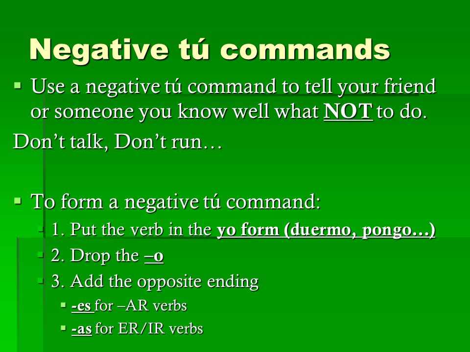 Negative tú commands  Use a negative tú command to tell your friend or someone you know well what NOT to do.