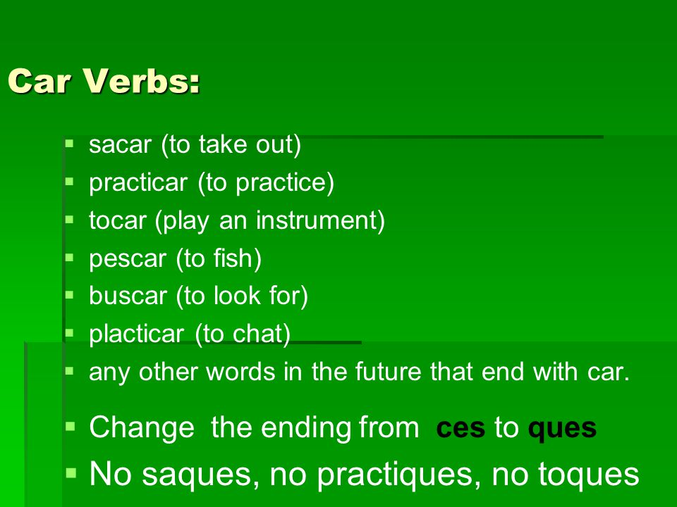 Car Verbs:   sacar (to take out)   practicar (to practice)   tocar (play an instrument)   pescar (to fish)   buscar (to look for)   placticar (to chat)   any other words in the future that end with car.