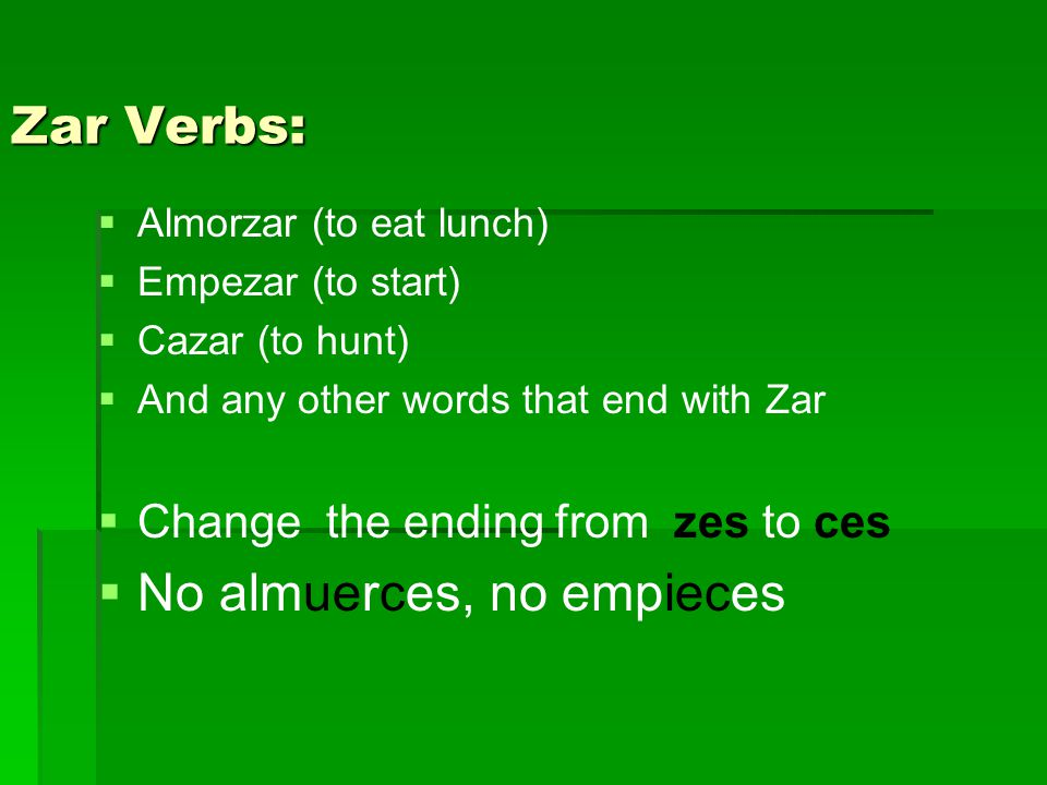 Zar Verbs:   Almorzar (to eat lunch)   Empezar (to start)   Cazar (to hunt)   And any other words that end with Zar   Change the ending from zes to ces   No almuerces, no empieces