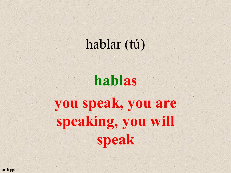 hablar (tú) hablas you speak, you are speaking, you will speak arvb.ppt