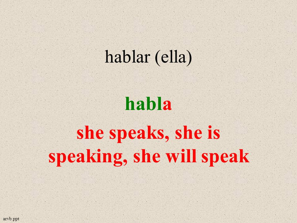 hablar (ella) habla she speaks, she is speaking, she will speak arvb.ppt