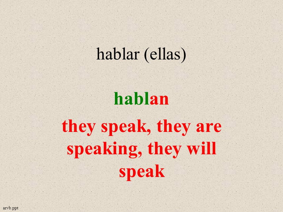 hablar (ellas) hablan they speak, they are speaking, they will speak arvb.ppt