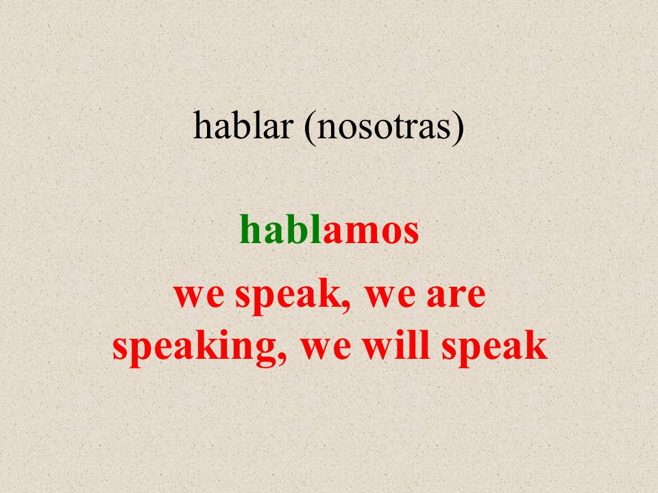 hablar (nosotras) hablamos we speak, we are speaking, we will speak