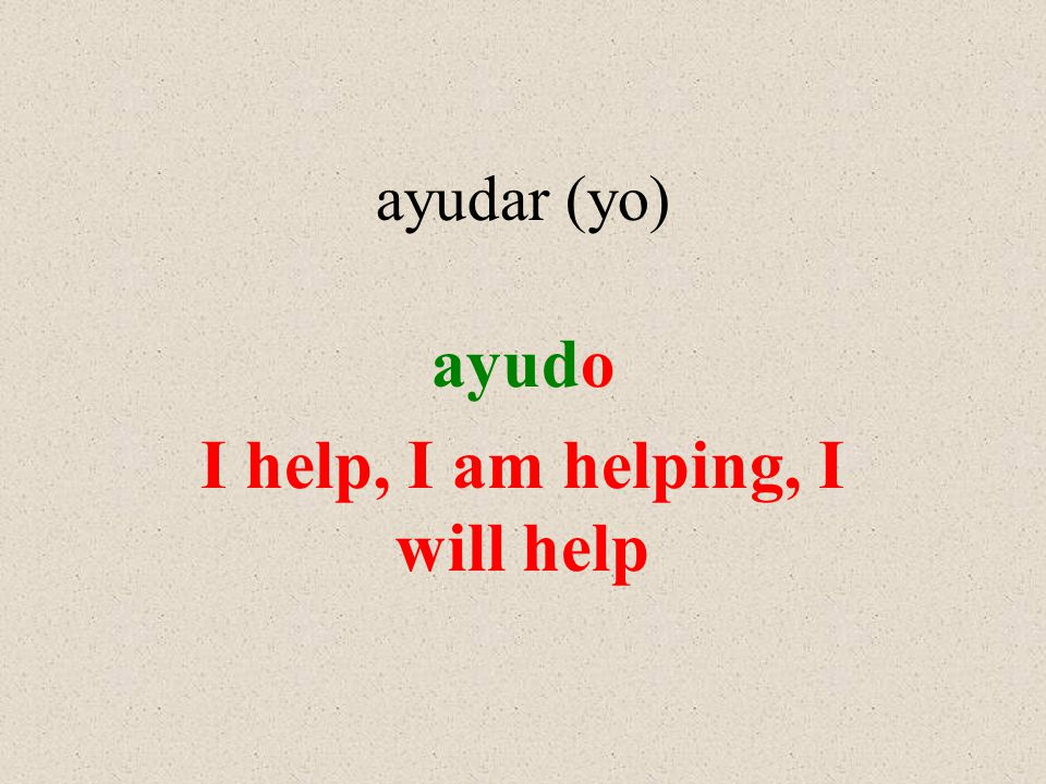 ayudar (yo) ayudo I help, I am helping, I will help