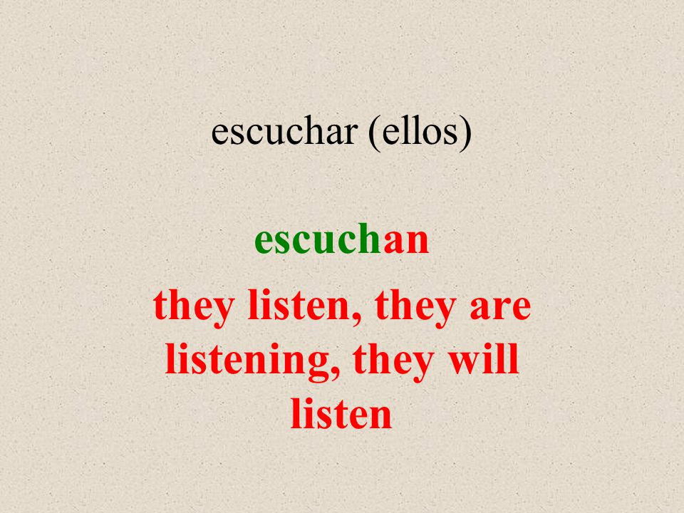 escuchar (ellos) escuchan they listen, they are listening, they will listen