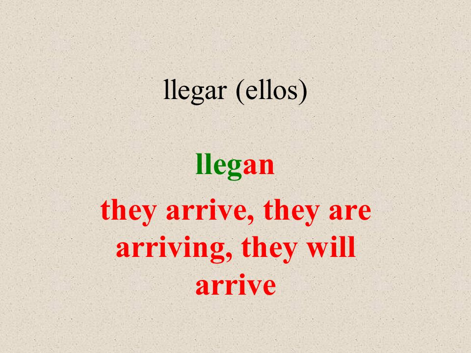 llegar (ellos) llegan they arrive, they are arriving, they will arrive