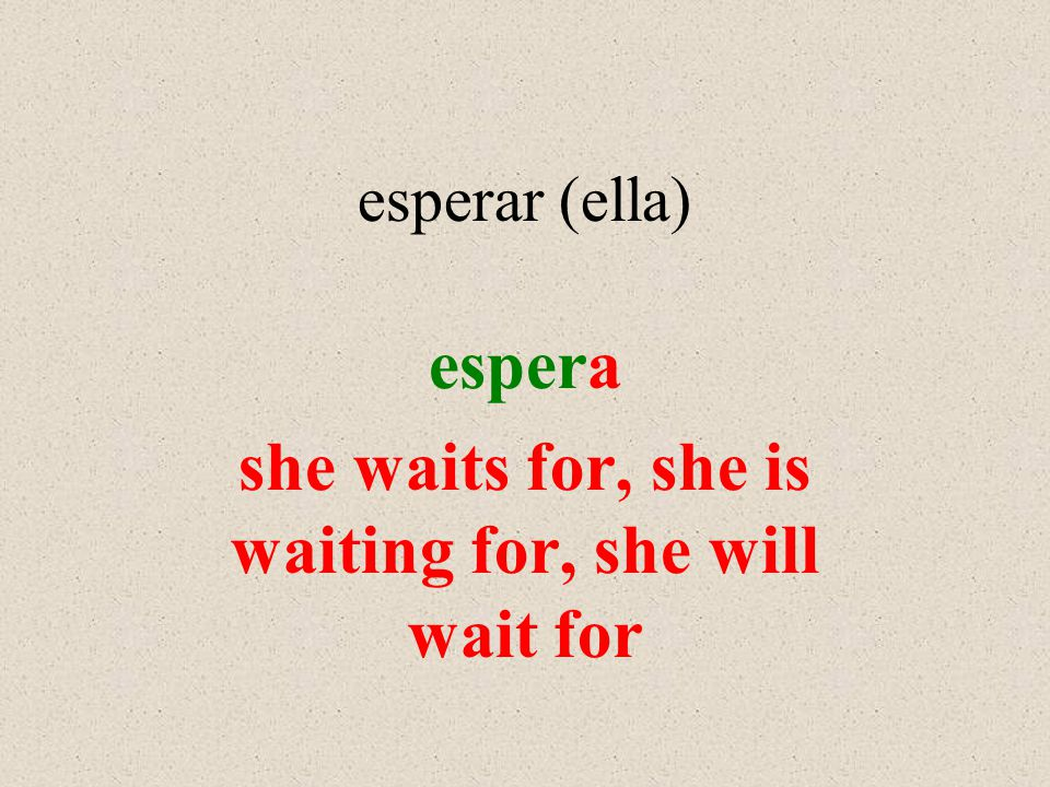 esperar (ella) espera she waits for, she is waiting for, she will wait for