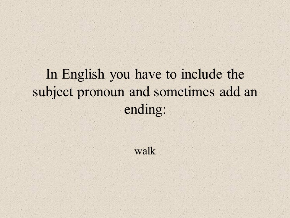 In English you have to include the subject pronoun and sometimes add an ending: walk
