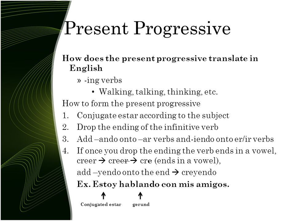 Present Progressive How does the present progressive translate in English » -ing verbs Walking, talking, thinking, etc.