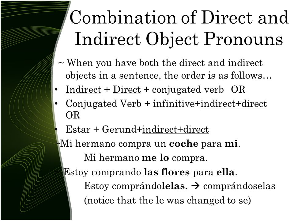 Combination of Direct and Indirect Object Pronouns ~ When you have both the direct and indirect objects in a sentence, the order is as follows… Indirect + Direct + conjugated verbOR Conjugated Verb + infinitive+indirect+direct OR Estar + Gerund+indirect+direct ~Mi hermano compra un coche para mi.