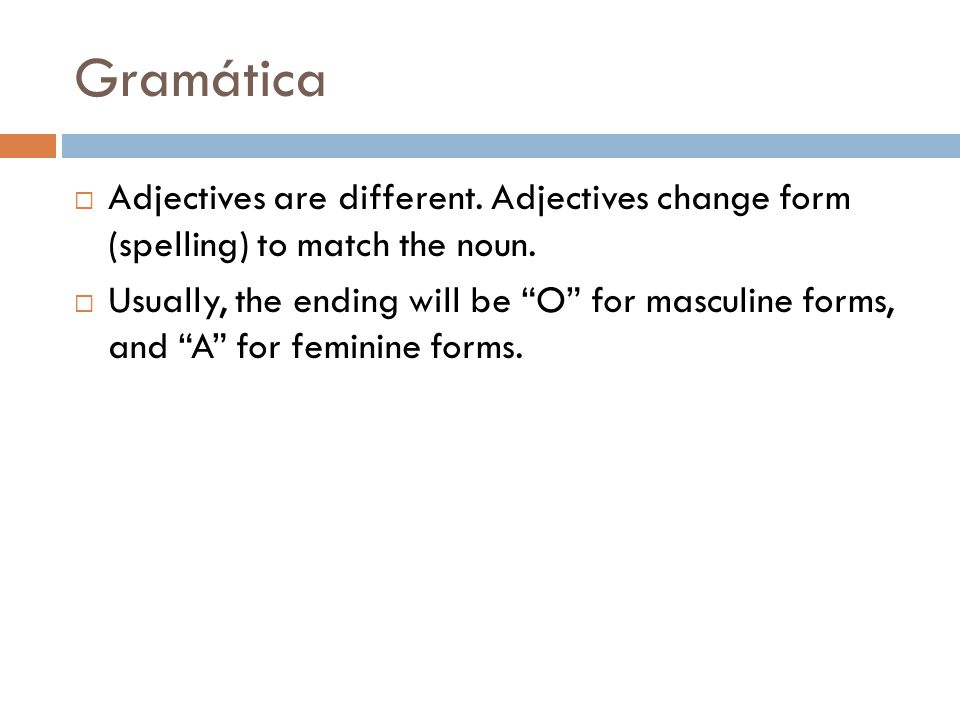 Gramática  Adjectives are different. Adjectives change form (spelling) to match the noun.