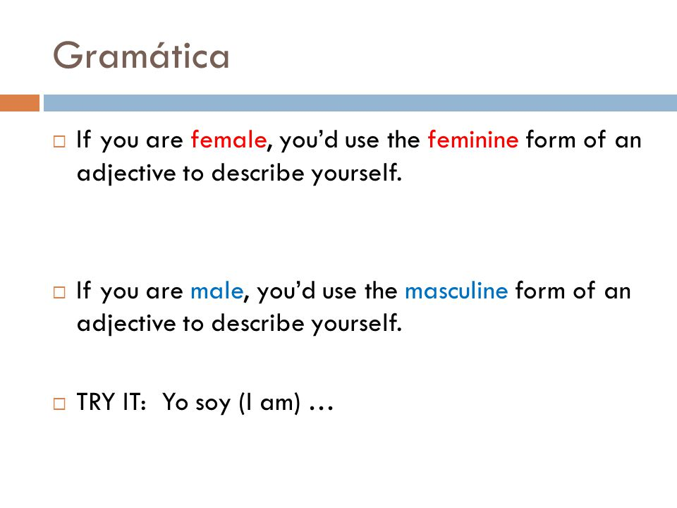 Gramática  If you are female, you'd use the feminine form of an adjective to describe yourself.