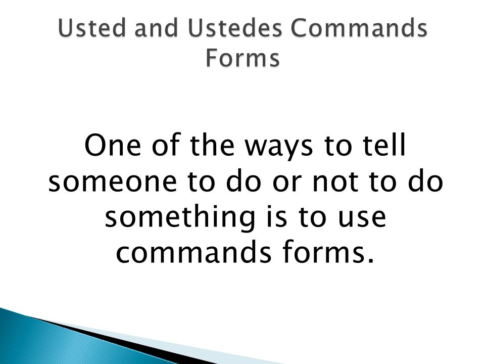 One of the ways to tell someone to do or not to do something is to use commands forms.