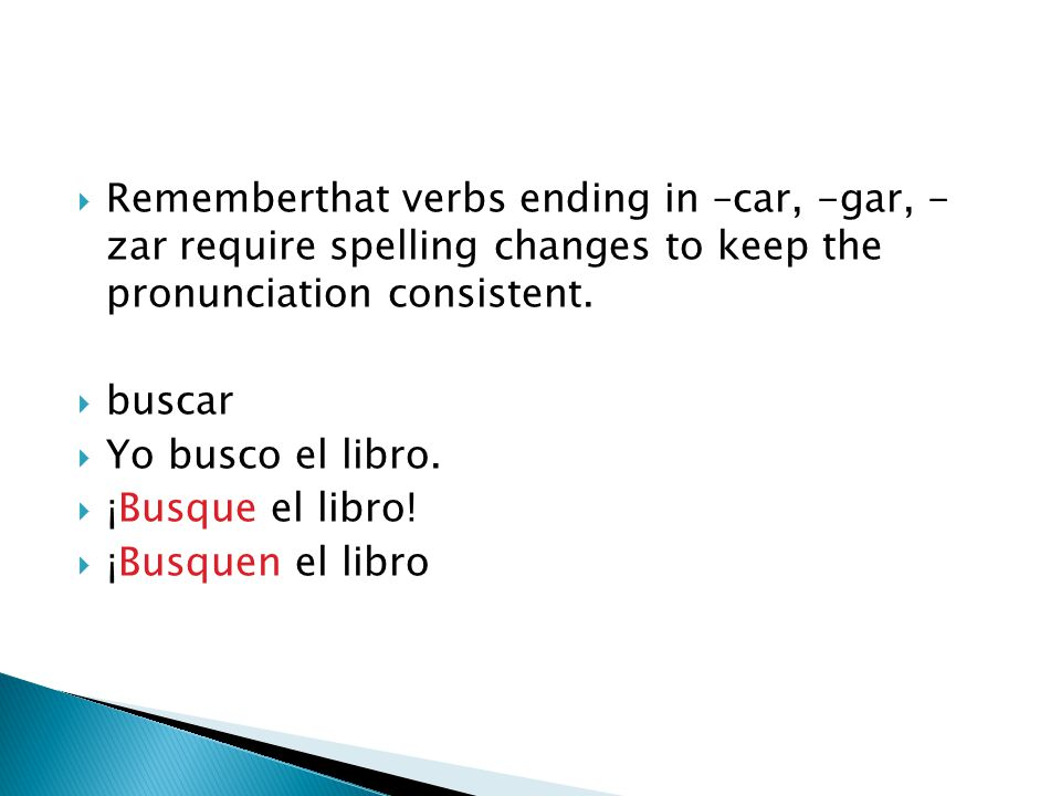  Rememberthat verbs ending in –car, -gar, - zar require spelling changes to keep the pronunciation consistent.