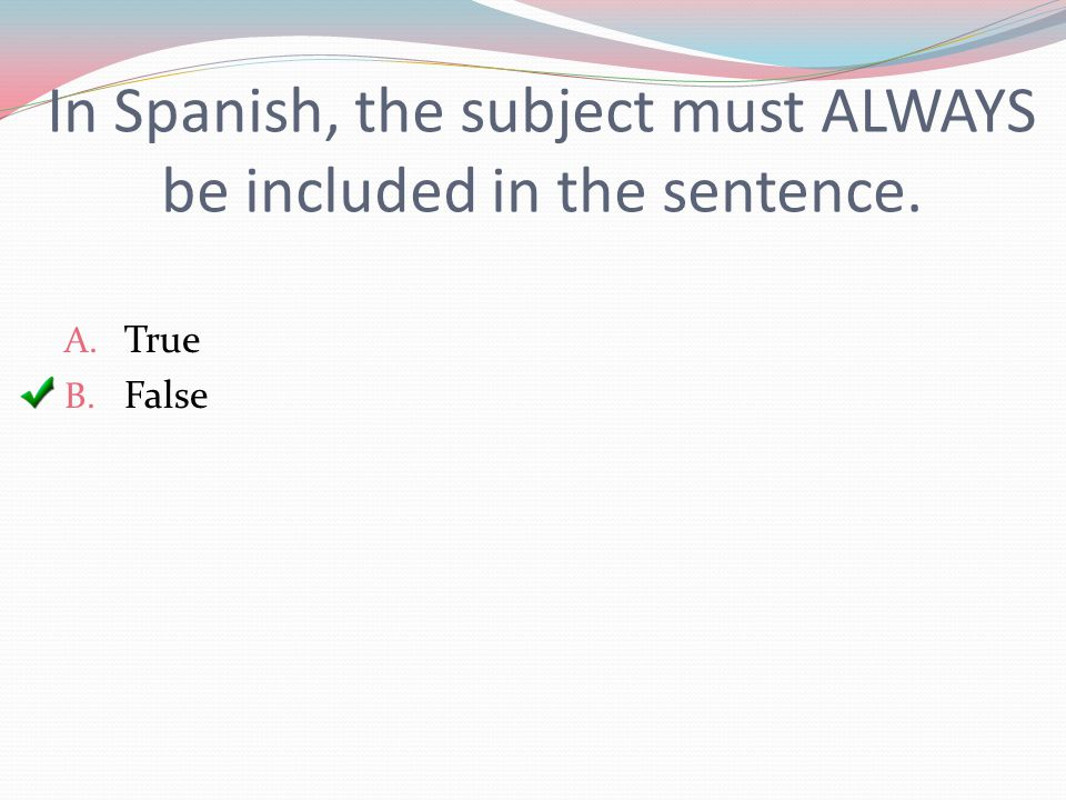 In Spanish, the subject must ALWAYS be included in the sentence. A. True B. False