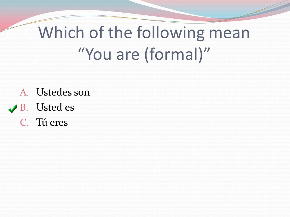 Which of the following mean You are (formal) A. Ustedes son B. Usted es C. Tú eres