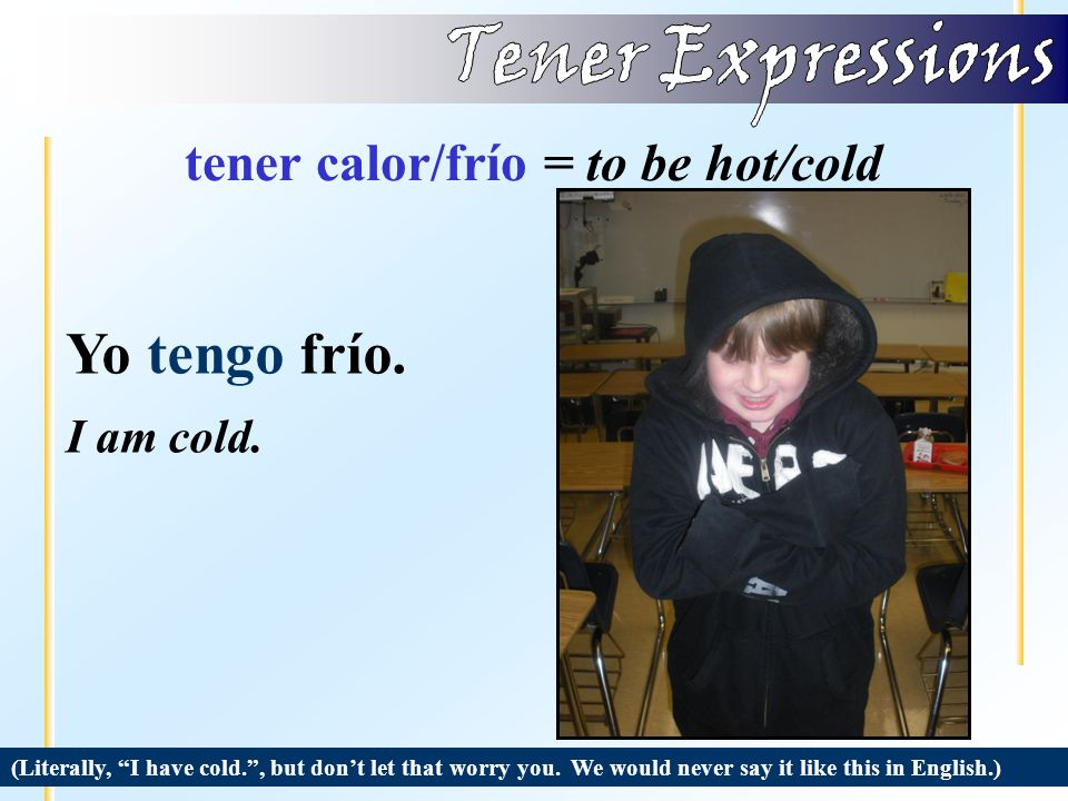 tener calor/frío = to be hot/cold (Literally, I have heat. , but don't let that worry you.