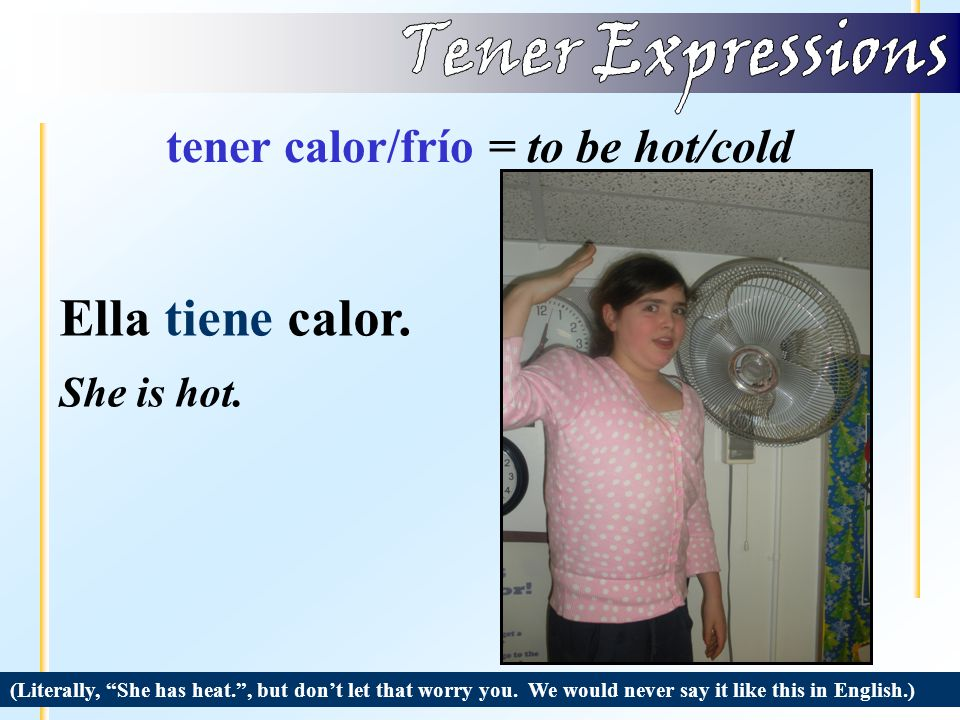 tener calor/frío = to be hot/cold (Literally, I have cold. , but don't let that worry you.