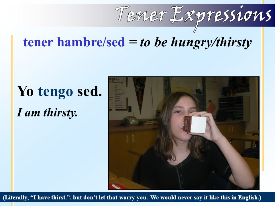 tener hambre/sed = to be hungry/thirsty (Literally, I have hunger. , but don't let that worry you.