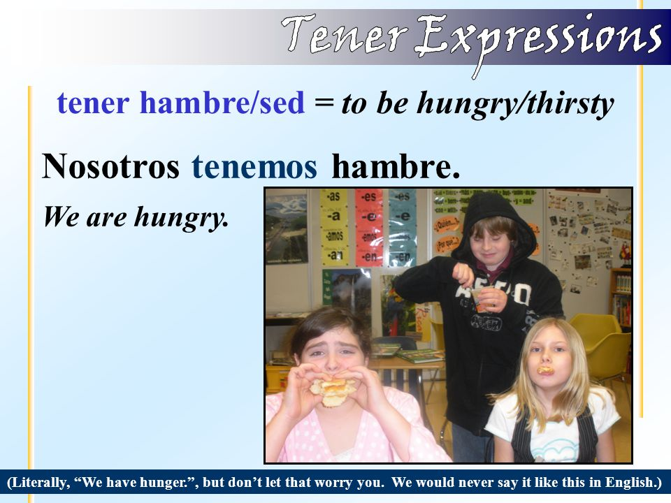 tener hambre/sed = to be hungry/thirsty (Literally, I have thirst. , but don't let that worry you.