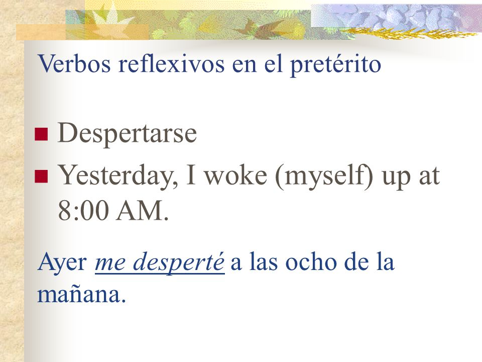 Verbos reflexivos en el presente Despertarse = _____________ I wake (myself) up at 8:00 AM.