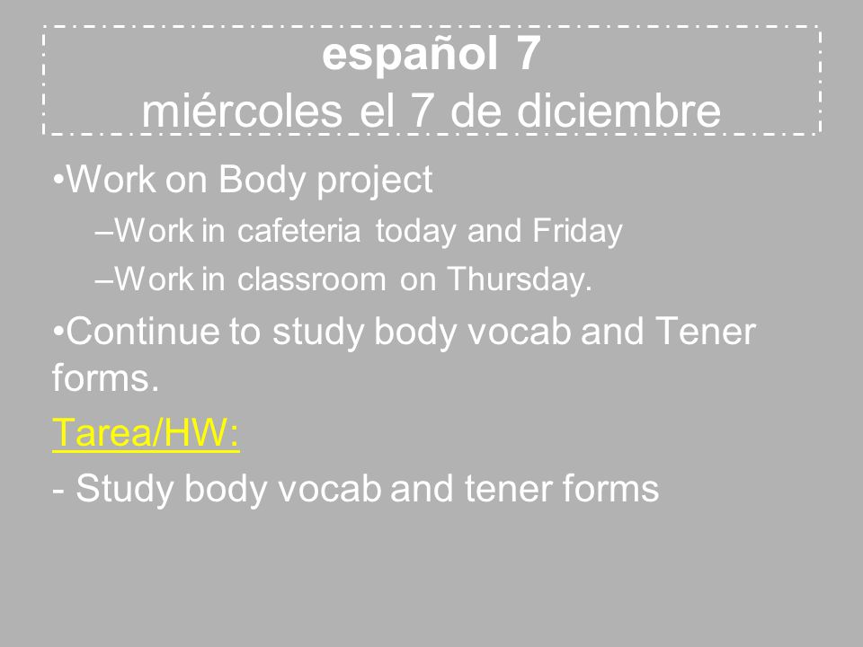español 7 miércoles el 7 de diciembre Work on Body project –Work in cafeteria today and Friday –Work in classroom on Thursday.