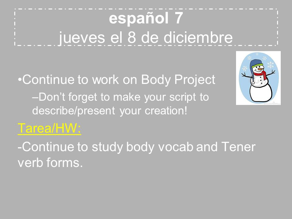 español 7 jueves el 8 de diciembre Continue to work on Body Project –Don't forget to make your script to describe/present your creation.