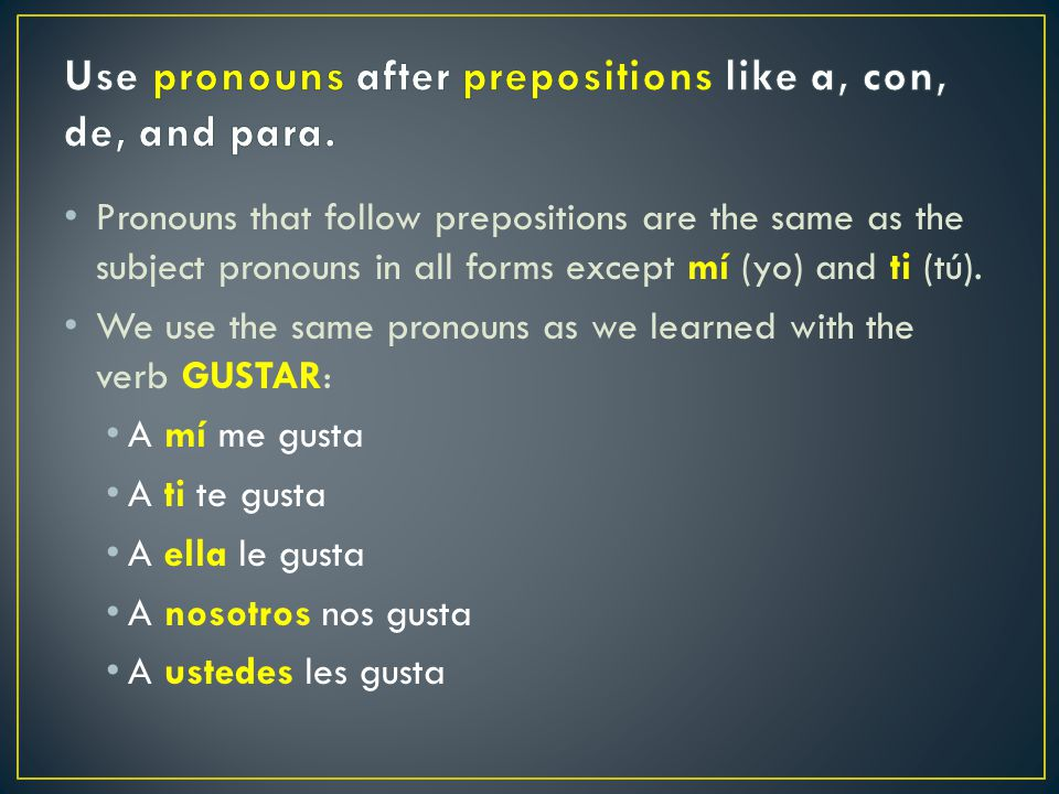 Pronouns that follow prepositions are the same as the subject pronouns in all forms except mí (yo) and ti (tú).