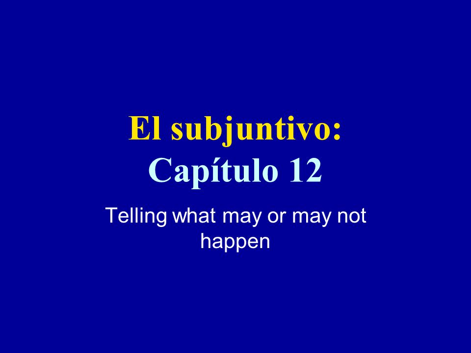 El subjuntivo: Capítulo 12 Telling what may or may not happen